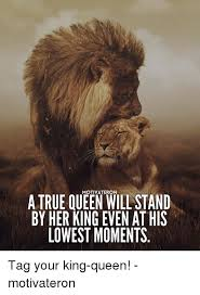 King And Queen Memes - motivate ron a true queen willstand by her king even at his lowest