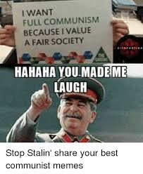 Hahaha Memes - i want full communism because i value a fair society hahaha you