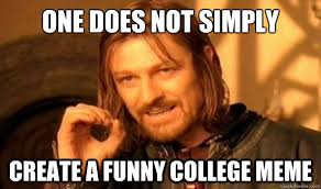 College Meme - one does not simply create a funny college meme boromir quickmeme