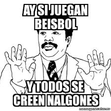 Memes De Nalgones - meme ay si ay si juegan beisbol y todos se creen nalgones 180419