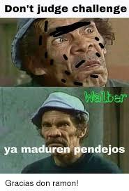 Meme Don Ramon - don t judge challenge walter ya maduren pendejos gracias don ramon