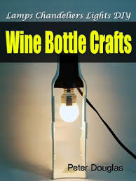 how to make a wine bottle l wine bottle crafts ls chandeliers lights diy kindle edition by