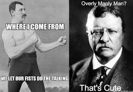 Meme Overly Manly Man - overly manly man nothing on theodore roosevelt that s cute know