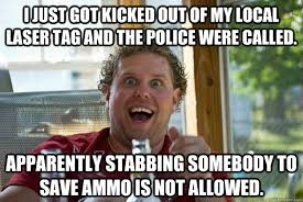 Lazer Tag Meme - i just got kicked out of my local laser tag and the police were