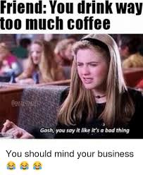 Too Much Coffee Meme - friend you drink way too much coffee gosh you say it like it s a
