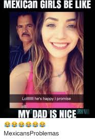 Girls Be Like Memes - mexican girls be like lollllllll he s happy i promise my dad is