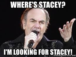 Stacey Meme - where s stacey i m looking for stacey neil diamond2 meme generator