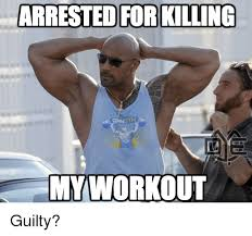 Work Out Meme - arrested for killing my workout guilty workout meme on me me