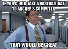 Baseball Bat Meme - if you could take a baseball bat to archer s computer that would be
