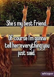 Friend I M Gonna Tell - my best friend of course i m gonna tell her everything you just said