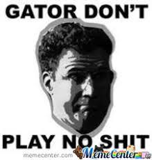 Gator Meme - gator dont play no shit by chris ratliff meme center