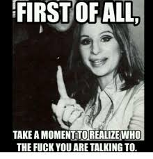 Meme Fuck You - first of all take amomenttorealize who the fuck you are talkingto