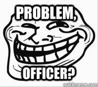 Meme Problem - problem officer troll face quickmeme