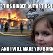 Binder Meme - e this binder out this and iwill make you burn binder check meme