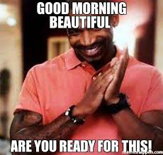 Good Morning Beautiful Meme - good morning beautiful are you ready for this meme stevie j