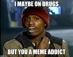 Drug Addict Meme - y all got any more of that meme imgflip