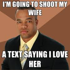 I Love My Wife Meme - i m going to shoot my wife a text saying i love her create meme