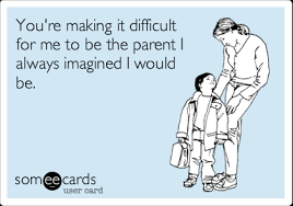 Make An Ecard Meme - you re making it difficult for me to be the parent i always imagined