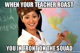 Roast Meme - when your teacher roast you in front on the squad scumbag teacher