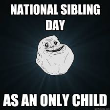 National Sibling Day Meme - national sibling day as an only child forever alone quickmeme