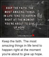 Faith Meme - keep the faith the most amazing things in life tend to happen right