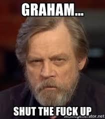 Graham Meme - graham shut the fuck up angry mark hamill meme generator