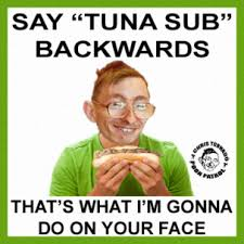 Tuna Sub Meme - tuna sub backwards