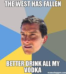 Meme Bear Grylls - the west has fallen better drink all my vodka meme bear grylls