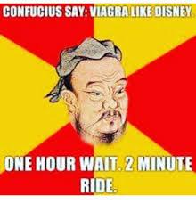 Confucius Says Meme - confucius say viagra like disney one hour wait 2 minute ride