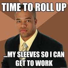 Roll Up Meme - time to roll up my sleeves so i can get to work successful