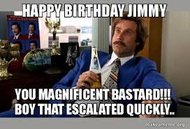 Meme Jimmy - happy birthday jimmy you magnificent bastard boy that escalated
