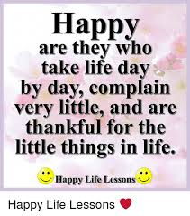 Happy Life Meme - happy are they who take life day by day complain very little and