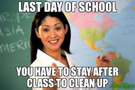 Clean Up Meme - last day of school you have to stay after class to clean up meme