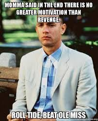 Roll Tide Meme - momma said in the end there is no greater motivation than revenge