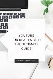 youtube real estate marketing the ultimate guide