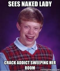 Crack Addict Meme - sees naked lady crack addict sweeping her room bad luck brian