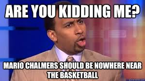 Mario Chalmers Meme - are you kidding me mario chalmers should be nowhere near the