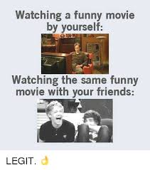 Funny Movie Memes - watching a funny movie by yourself watching the same funny movie