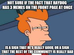 Not Sure Memes - not sure if the fact that raydog has 3 memes on the front page at