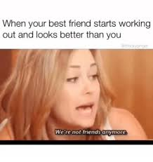 Working Out Memes - when your best friend starts working out and looks better than you