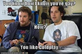 You Re Gay Meme - you know how i know you re gay how you like coldplay pop