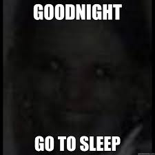 Scary Goodnight Meme - goodnight go to sleep night pics pinterest creepy pics