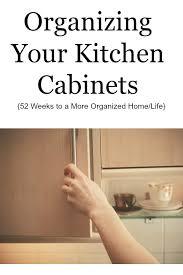 Organizing Your Kitchen Cabinets Organizing Your Kitchen Cabinets 52 Weeks To A More Organized
