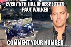 Walker Meme - every 5th like is respect to paul walker comment your number
