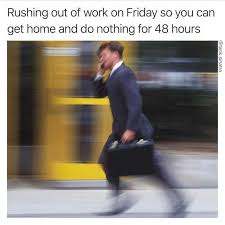 Get To Work Meme - dopl3r com memes rushing out of work on friday so you can get