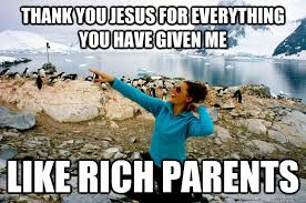 Thank You Jesus Meme - thank you jesus for everything you have given me like rich parents