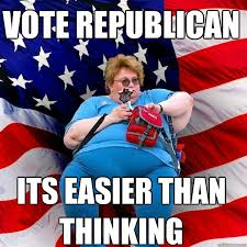 Republican Meme - vote republican its easier than thinking asinine american fat