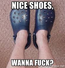 Wanna Fuck Meme - nice shoes wanna fuck crocs meme generator
