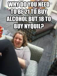 Nyquil Meme - why do you need to be 21 to buy alcohol but 18 to buy nyquil