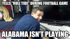 Alabama Football Memes - yells roll tide during football game alabama isn t playing